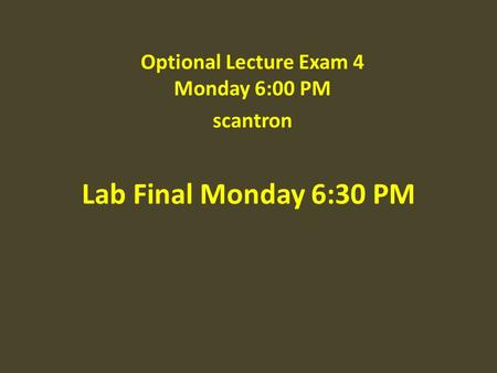 Lab Final Monday 6:30 PM Optional Lecture Exam 4 Monday 6:00 PM scantron.