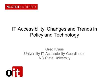 IT Accessibility: Changes and Trends in Policy and Technology Greg Kraus University IT Accessibility Coordinator NC State University.