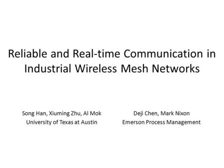 Reliable and Real-time Communication in Industrial Wireless Mesh Networks Song Han, Xiuming Zhu, Al Mok University of Texas at Austin Deji Chen, Mark Nixon.