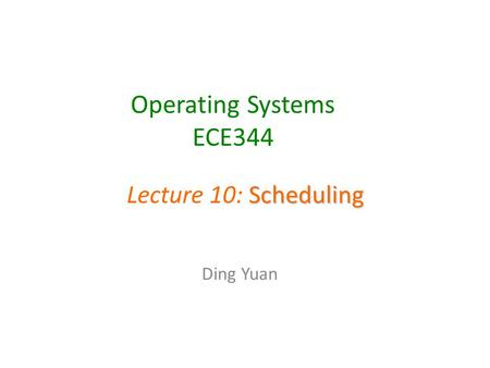 Operating Systems ECE344 Ding Yuan Scheduling Lecture 10: Scheduling.
