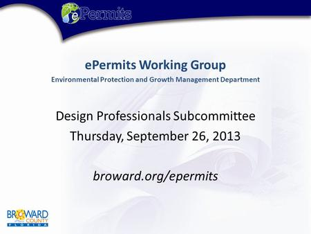 EPermits Working Group Environmental Protection and Growth Management Department Design Professionals Subcommittee Thursday, September 26, 2013 broward.org/epermits.