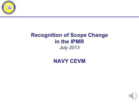 Recognition of Scope Change in the IPMR July 2013 NAVY CEVM.