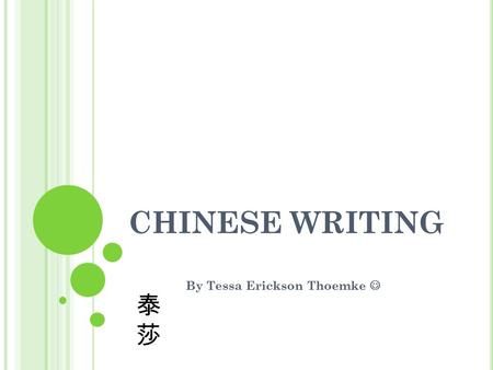 CHINESE WRITING By Tessa Erickson Thoemke 泰莎泰莎. H ISTORY The Chinese writing system is one of the oldest known written languages in the world. The earliest.
