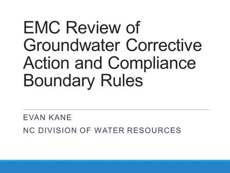 EMC Review of Groundwater Corrective Action and Compliance Boundary Rules EVAN KANE NC DIVISION OF WATER RESOURCES.
