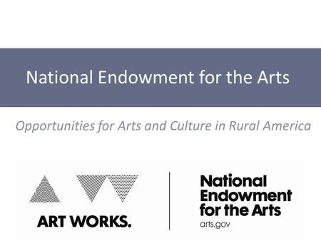 National Endowment for the Arts Opportunities for Arts and Culture in Rural America.
