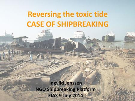 Reversing the toxic tide CASE OF SHIPBREAKING Ingvild Jenssen NGO Shipbreaking Platform EIAS 9 July 2014.