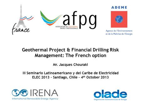 Geothermal Project & Financial Drilling Risk Management: The French option Mr. Jacques Chouraki III Seminario Latinoamericano y del Caribe de Electricidad.