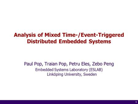 1 of 14 1 Analysis of Mixed Time-/Event-Triggered Distributed Embedded Systems Paul Pop, Traian Pop, Petru Eles, Zebo Peng Embedded Systems Laboratory.