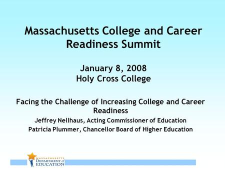 1 Massachusetts College and Career Readiness Summit January 8, 2008 Holy Cross College Facing the Challenge of Increasing College and Career Readiness.