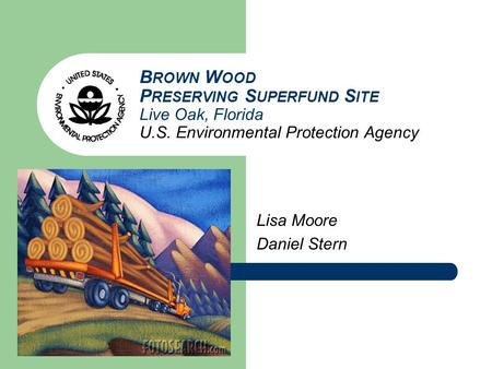 B ROWN W OOD P RESERVING S UPERFUND S ITE Live Oak, Florida U.S. Environmental Protection Agency Lisa Moore Daniel Stern.
