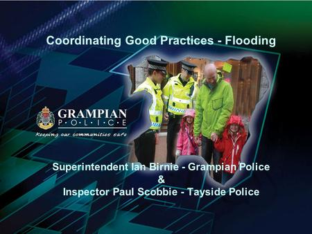 Coordinating Good Practices - Flooding Superintendent Ian Birnie - Grampian Police & Inspector Paul Scobbie - Tayside Police.