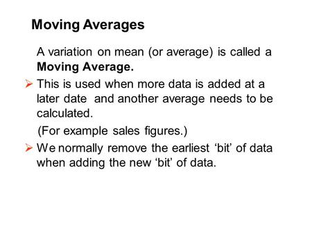 A variation on mean (or average) is called a Moving Average.  This is used when more data is added at a later date and another average needs to be calculated.
