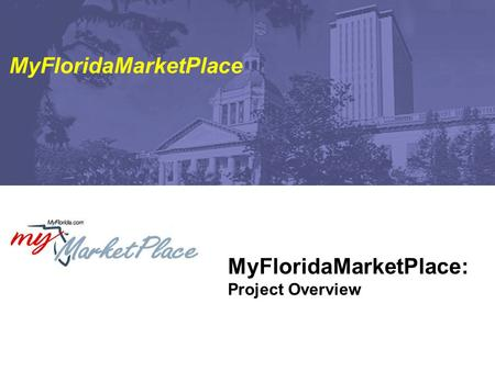 MyFloridaMarketPlace: Project Overview MyFloridaMarketPlace.