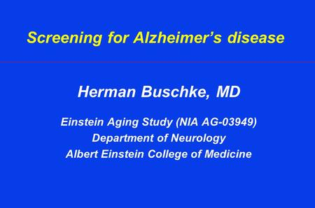 Screening for Alzheimer's disease Herman Buschke, MD Einstein Aging Study (NIA AG-03949) Department of Neurology Albert Einstein College of Medicine.