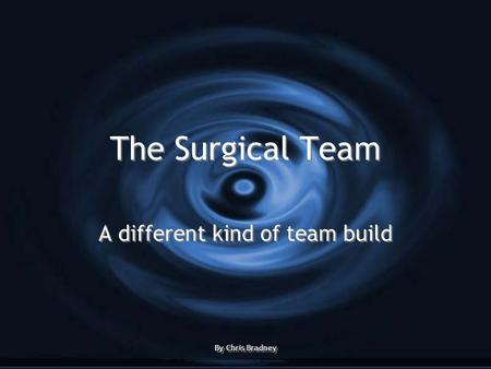 The Surgical Team A different kind of team build By Chris Bradney A different kind of team build By Chris Bradney.