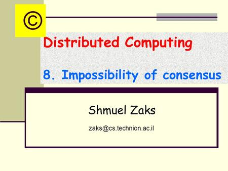 Distributed Computing 8. Impossibility of consensus Shmuel Zaks ©
