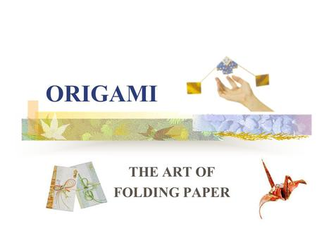 ORIGAMI THE ART OF FOLDING PAPER. Origami is the art of folding paper. The word Origami comes from Japan It literally translates as ori (folding) gami.