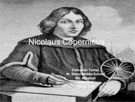 Nicolaus Copernicus Fernando Torres W. Stiern Middle School Ms. Marshall 2009-2010 H.S.S. 7.10.