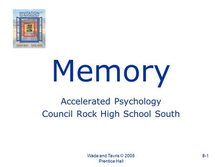 Memory Accelerated Psychology Council Rock High School South Wade and Tavris © 2005 Prentice Hall 8-1.