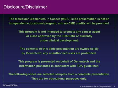  2013 Genentech USA, Inc. All rights reserved. Disclosure/Disclaimer The Molecular Biomarkers in Cancer (MBiC) slide presentation is not an independent.