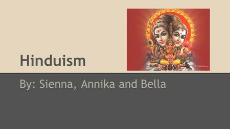 Hinduism By: Sienna, Annika and Bella. ● unknown specific origin o only known area is in present day Pakistan 4,000 years ago ● exits prior to recorded.