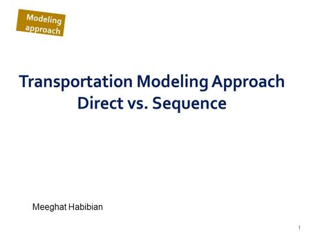 1 Transportation Modeling Approach Direct vs. Sequence Meeghat Habibian Modeling approach.