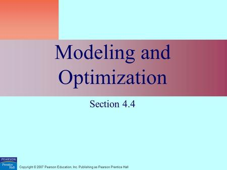 Copyright © 2007 Pearson Education, Inc. Publishing as Pearson Prentice Hall Modeling and Optimization Section 4.4.