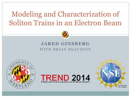 JARED GINSBERG WITH BRIAN BEAUDOIN Modeling and Characterization of Soliton Trains in an Electron Beam.