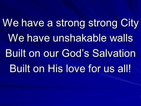 We have a strong strong City We have unshakable walls Built on our God's Salvation Built on His love for us all!