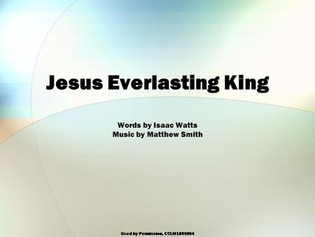 Used by Permission, CCLI#1899094 Jesus Everlasting King Words by Isaac Watts Music by Matthew Smith.
