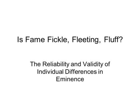 Is Fame Fickle, Fleeting, Fluff? The Reliability and Validity of Individual Differences in Eminence.