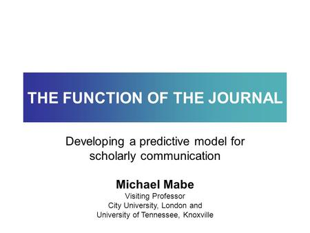 Michael Mabe Visiting Professor City University, London and University of Tennessee, Knoxville THE FUNCTION OF THE JOURNAL Developing a predictive model.