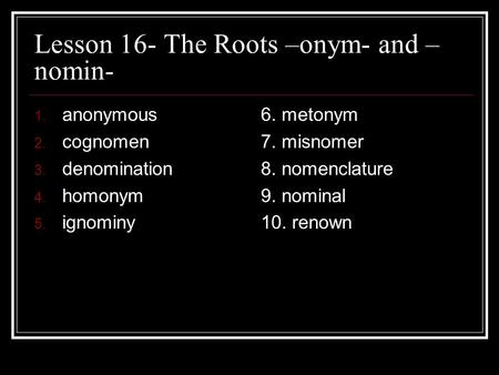 Lesson 16- The Roots –onym- and –nomin-