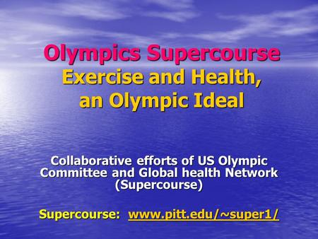 Olympics Supercourse Exercise and Health, an Olympic Ideal Collaborative efforts of US Olympic Committee and Global health Network (Supercourse) Supercourse: