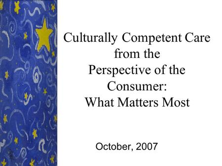 Culturally Competent Care from the Perspective of the Consumer: What Matters Most October, 2007.