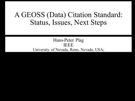 A GEOSS (Data) Citation Standard: Status, Issues, Next Steps Hans-Peter Plag IEEE University of Nevada, Reno, Nevada, USA;