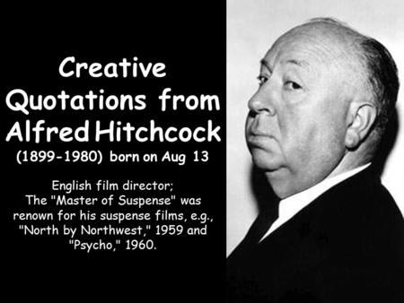 Creative Quotations from Alfred Hitchcock (1899-1980) born on Aug 13 English film director; The Master of Suspense was renown for his suspense films,