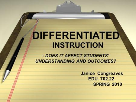 - DOES IT AFFECT STUDENTS' UNDERSTANDING AND OUTCOMES? DIFFERENTIATED INSTRUCTION Janice Congreaves EDU. 702.22 SPRING 2010.