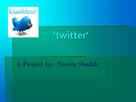 "'twitter' 'twitter' A Project by- Noorin Shaikh. Introduction: On March 21, sent the first tweet: ""just setting up my twttr."" And thus a communications."