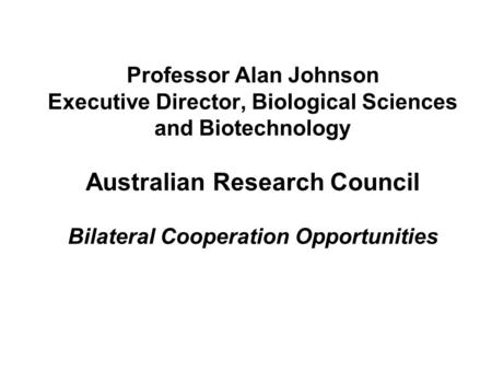 Professor Alan Johnson Executive Director, Biological Sciences and Biotechnology Australian Research Council Bilateral Cooperation Opportunities.