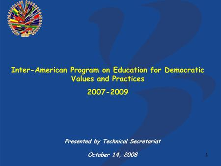 1 Inter-American Program on Education for Democratic Values and Practices 2007-2009 Presented by Technical Secretariat October 14, 2008.