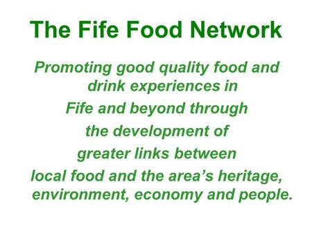 The Fife Food Network Promoting good quality food and drink experiences in Fife and beyond through the development of greater links between local food.
