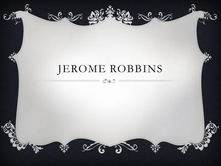 JEROME ROBBINS. JEROME ROBBINS 1918-1998  Original surname Rabinowitz  Credited as a world renown choreographer of Ballet and Broadway dance.  He has.