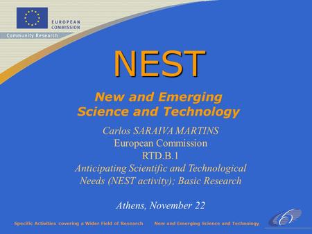 Specific Activities covering a Wider Field of ResearchNew and Emerging Science and Technology NEST Carlos SARAIVA MARTINS European Commission RTD.B.1 Anticipating.