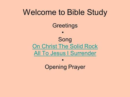 Welcome to Bible Study Greetings Song On Christ The Solid Rock All To Jesus I Surrender Opening Prayer.