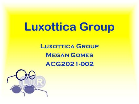 Luxottica Group Megan Gomes ACG2021-002. Executive Summary The Luxottica Group is made up of three different world- renown eyeglass wear companies. The.