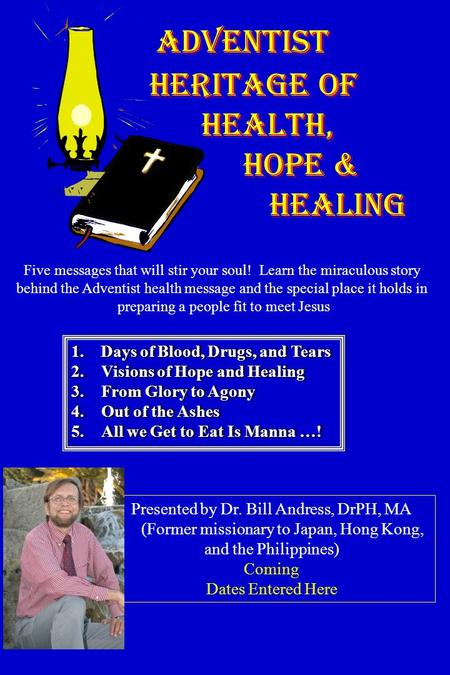 ADVENTIST HERITAGE of HEALTH, HOPE & HEALING 1. Days of Blood, Drugs, and Tears 2.Visions of Hope and Healing 3.From Glory to Agony 4.Out of the Ashes.