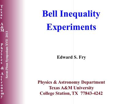 Texas A&MTexas A&M Physics&AstronomyPhysics&Astronomy Seven Pines Symposium XVII 2013 Bell Inequality Experiments Edward S. Fry Physics & Astronomy Department.