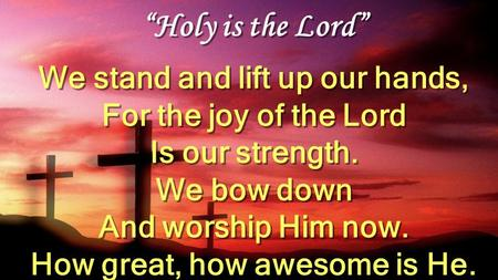 """Holy is the Lord"" We stand and lift up our hands, For the joy of the Lord Is our strength. We bow down And worship Him now. How great, how awesome is."