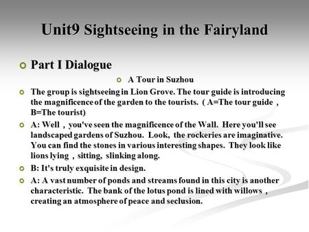 Unit9 Sightseeing in the Fairyland Part I Dialogue A Tour in Suzhou The group is sightseeing in Lion Grove. The tour guide is introducing the magnificence.